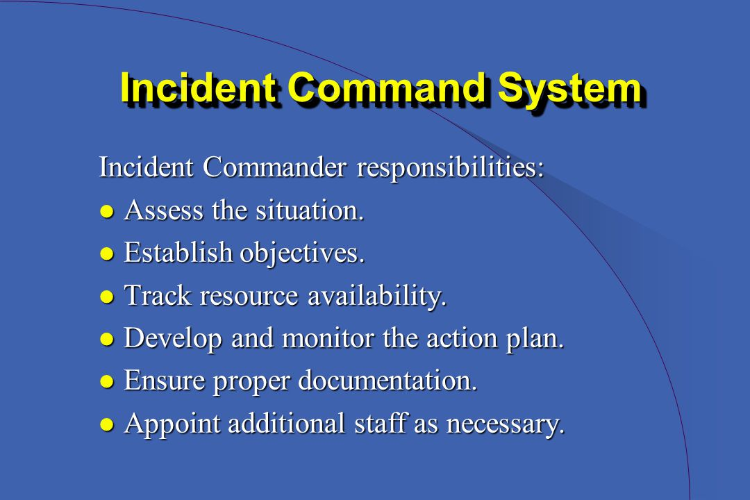 Incident Command System Incident Commander responsibilities: l Assess the situation.