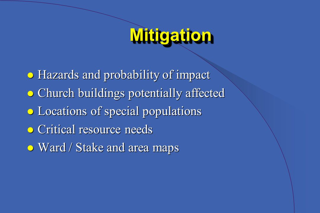MitigationMitigation l Hazards and probability of impact l Church buildings potentially affected l Locations of special populations l Critical resource needs l Ward / Stake and area maps