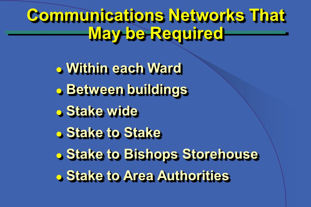 Communications Networks That May be Required Communications Networks That May be Required l Within each Ward l Between buildings l Stake wide l Stake to Stake l Stake to Bishops Storehouse l Stake to Area Authorities l Within each Ward l Between buildings l Stake wide l Stake to Stake l Stake to Bishops Storehouse l Stake to Area Authorities