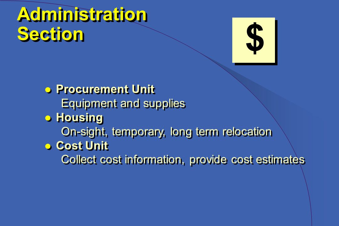 Administration Section Administration Section $ l Procurement Unit Equipment and supplies l Housing On-sight, temporary, long term relocation l Cost Unit Collect cost information, provide cost estimates l Procurement Unit Equipment and supplies l Housing On-sight, temporary, long term relocation l Cost Unit Collect cost information, provide cost estimates