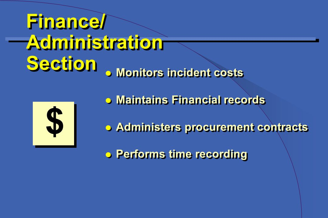 Finance/ Administration Section Finance/ Administration Section $ l Monitors incident costs l Maintains Financial records l Administers procurement contracts l Performs time recording l Monitors incident costs l Maintains Financial records l Administers procurement contracts l Performs time recording