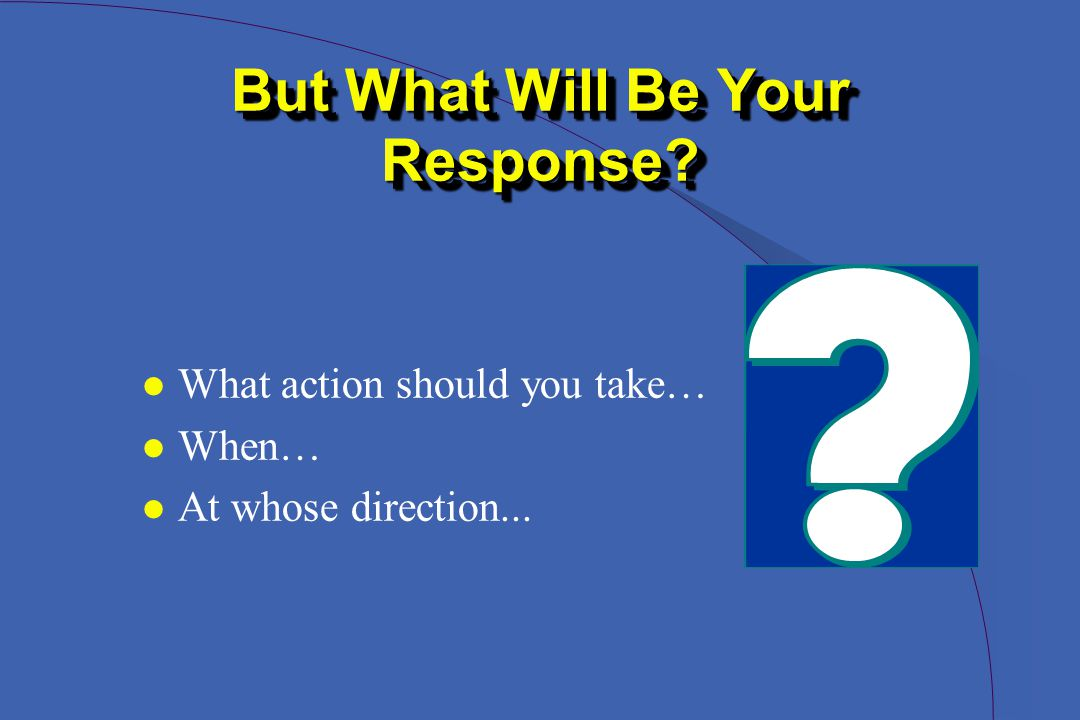 But What Will Be Your Response l What action should you take… l When… l At whose direction...