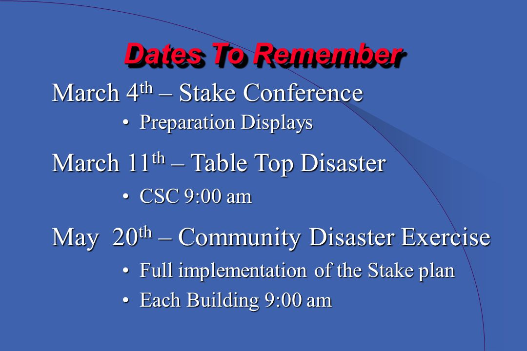 Dates To Remember Dates To Remember March 4 th 4 th – Stake Conference Preparation DisplaysPreparation Displays March 11 th – Table Top Disaster May 20 th – Community Disaster Exercise CSC 9:00 amCSC 9:00 am Full implementation of the Stake planFull implementation of the Stake plan Each Building 9:00 amEach Building 9:00 am