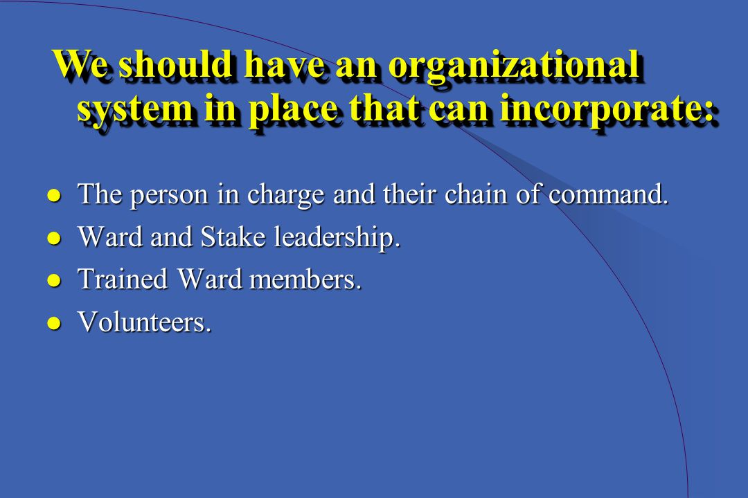 lThe person in charge and their chain of command. lWard and Stake leadership. lTrained Ward members. lVolunteers. We should have an organizational sys