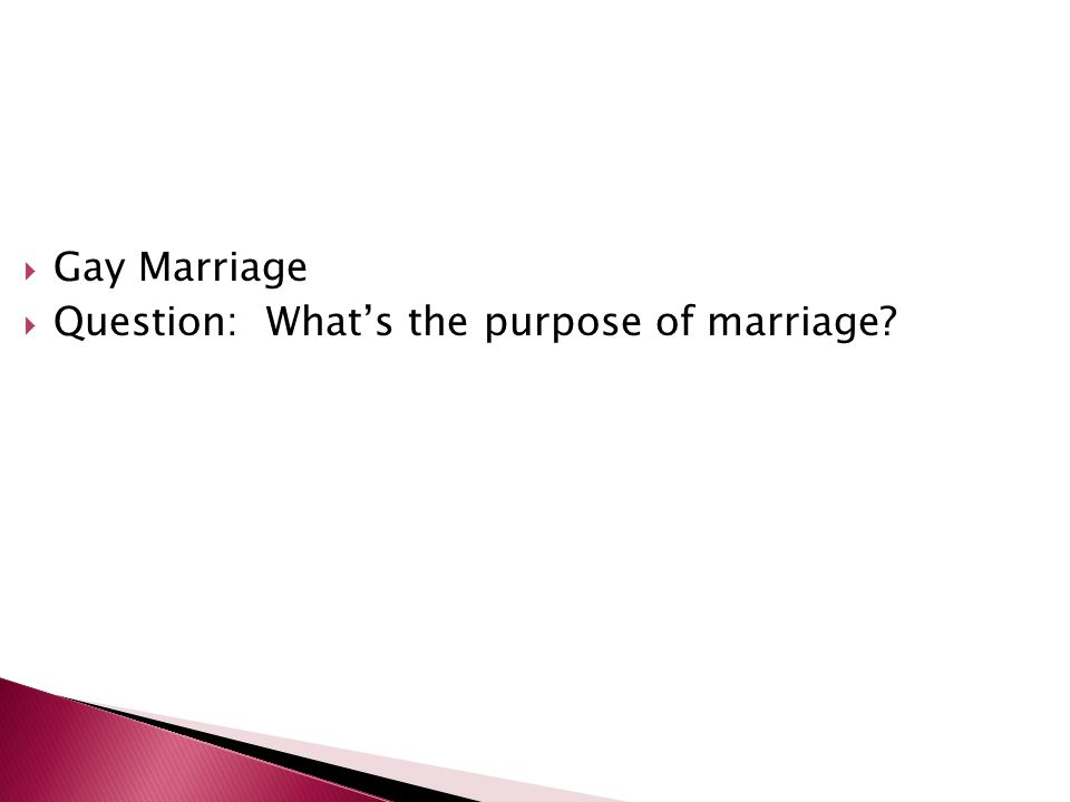Gay Marriage Question: Whats the purpose of marriage?