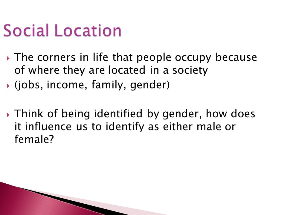 Social Location The corners in life that people occupy because of where they are located in a society (jobs, income, family, gender) Think of being id