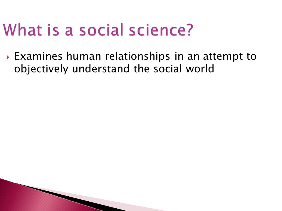 What is a social science? Examines human relationships in an attempt to objectively understand the social world