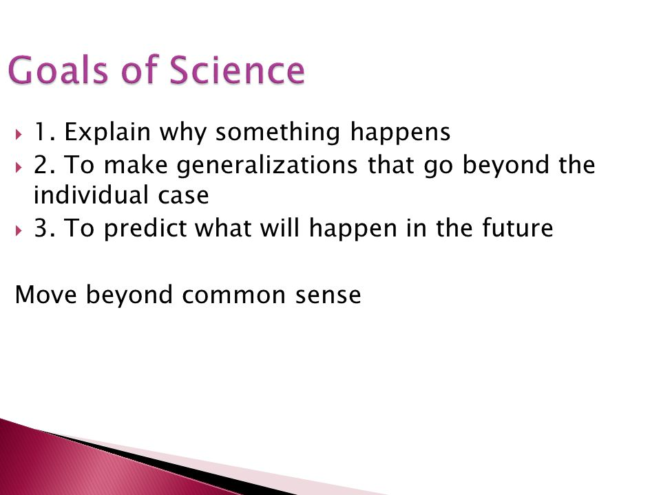 Goals of Science 1. Explain why something happens 2. To make generalizations that go beyond the individual case 3. To predict what will happen in the