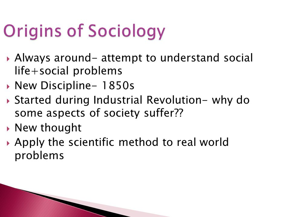 Origins of Sociology Always around- attempt to understand social life+social problems New Discipline- 1850s Started during Industrial Revolution- why