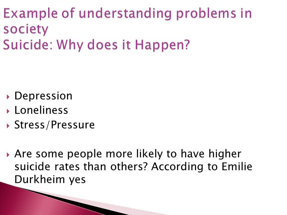 Example of understanding problems in society Suicide: Why does it Happen? Depression Loneliness Stress/Pressure Are some people more likely to have hi