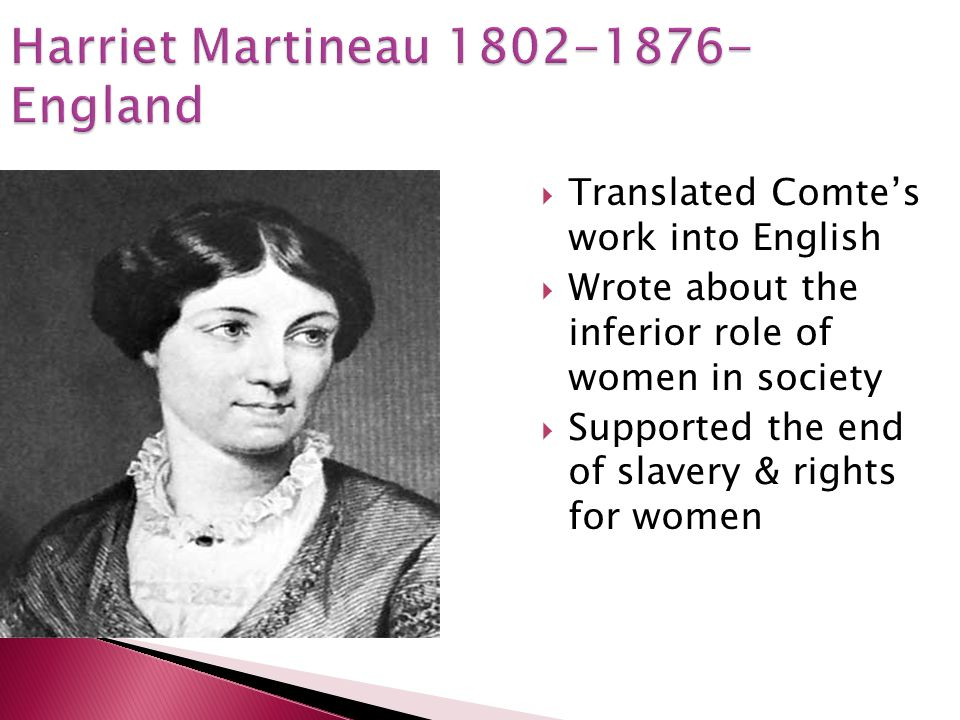 Harriet Martineau 1802-1876- England Translated Comtes work into English Wrote about the inferior role of women in society Supported the end of slaver