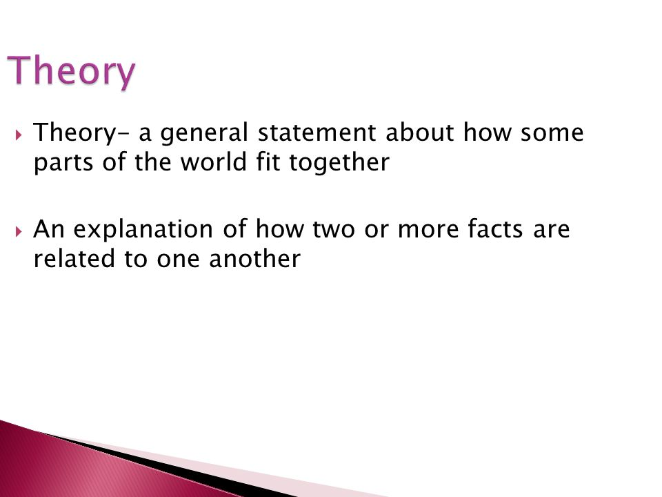 Theory Theory- a general statement about how some parts of the world fit together An explanation of how two or more facts are related to one another