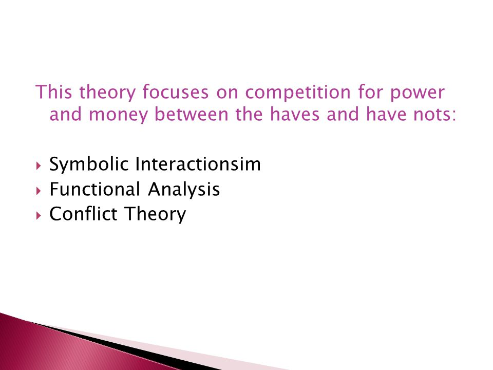 This theory focuses on competition for power and money between the haves and have nots: Symbolic Interactionsim Functional Analysis Conflict Theory