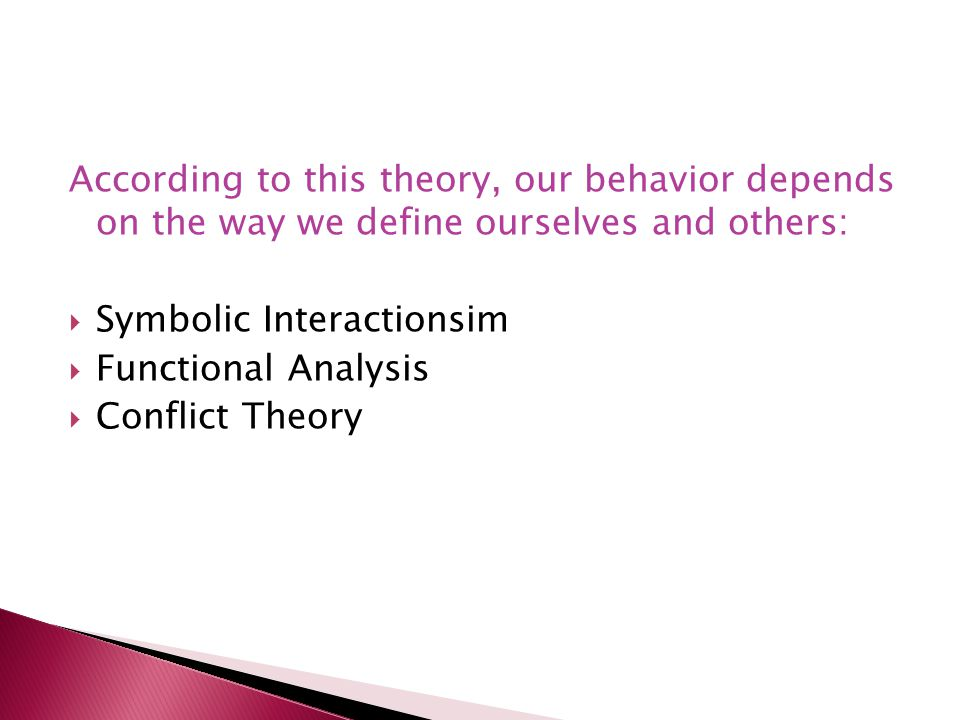 According to this theory, our behavior depends on the way we define ourselves and others: Symbolic Interactionsim Functional Analysis Conflict Theory