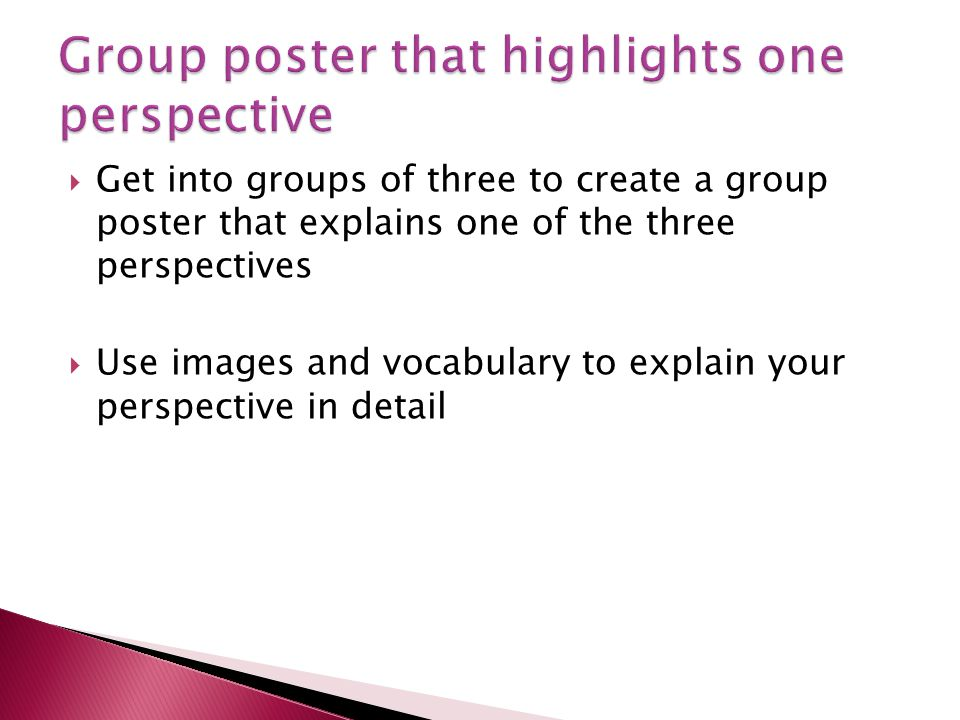 Get into groups of three to create a group poster that explains one of the three perspectives Use images and vocabulary to explain your perspective in
