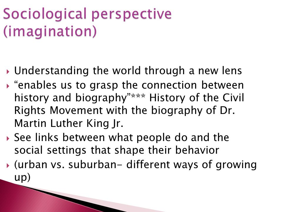 Sociological perspective (imagination) Understanding the world through a new lens enables us to grasp the connection between history and biography***