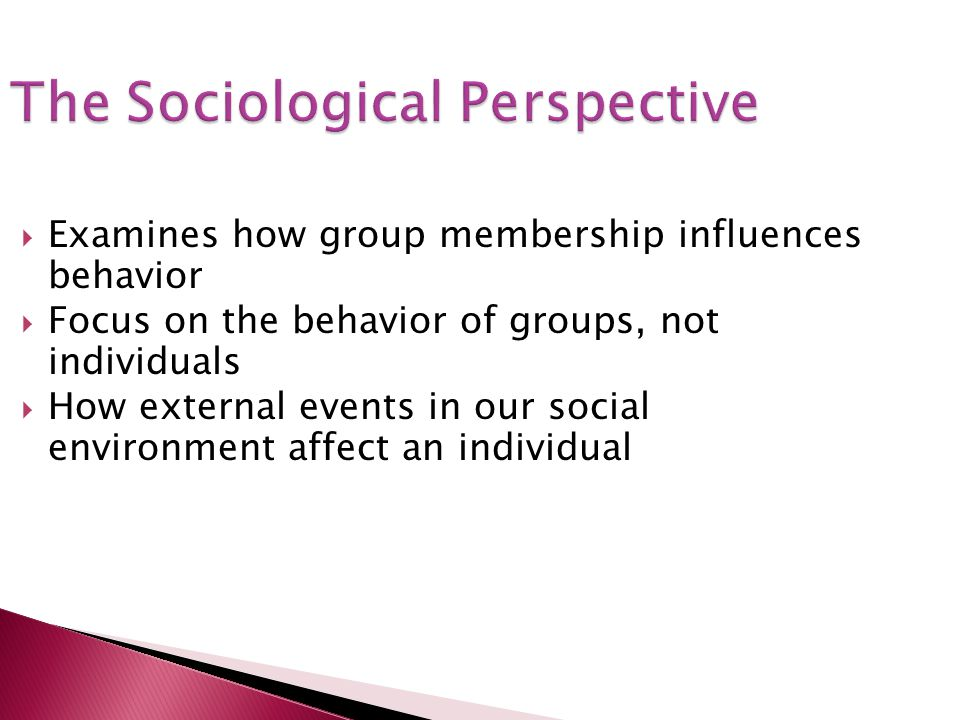 The Sociological Perspective Examines how group membership influences behavior Focus on the behavior of groups, not individuals How external events in