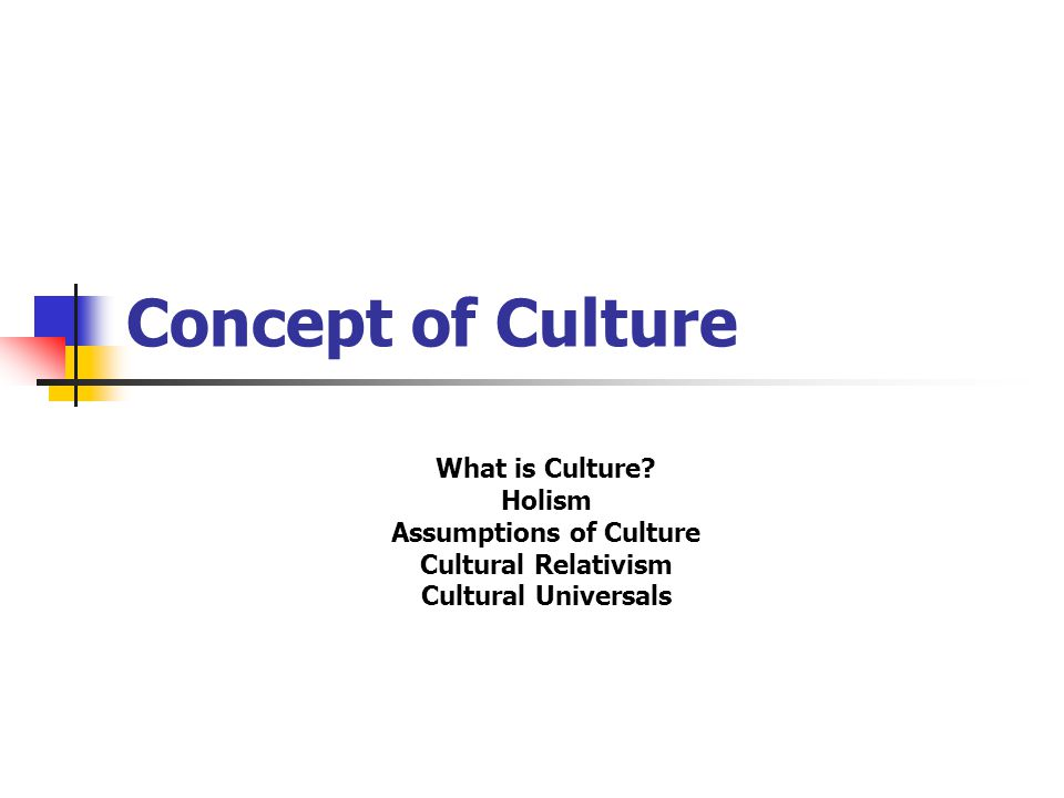 Concept of Culture What is Culture? Holism Assumptions of Culture Cultural Relativism Cultural Universals