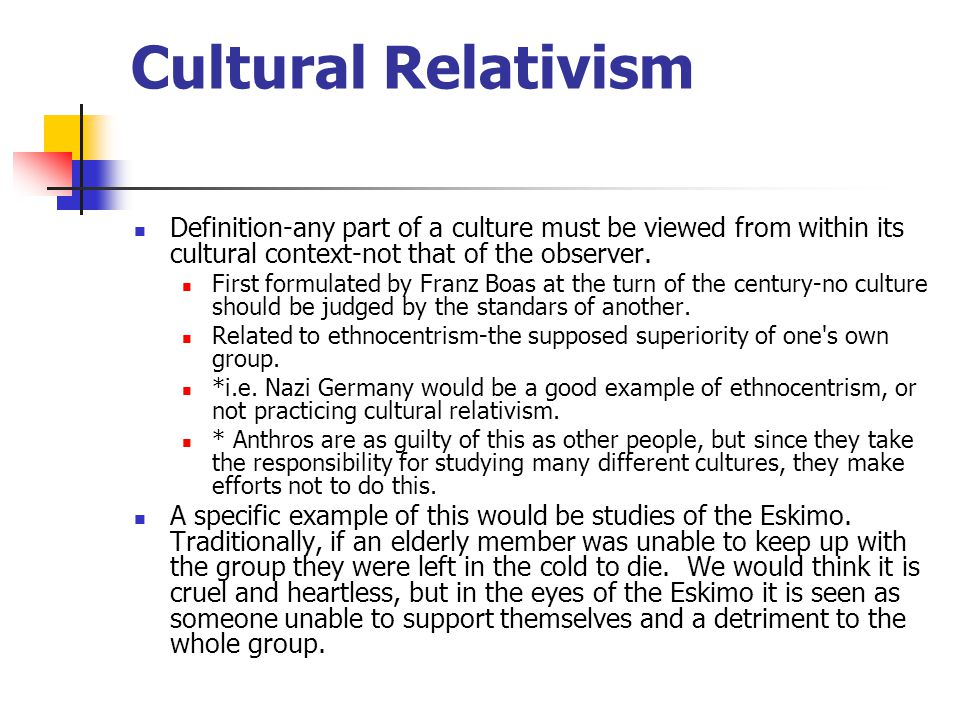 Cultural Relativism Definition-any part of a culture must be viewed from within its cultural context-not that of the observer. First formulated by Fra