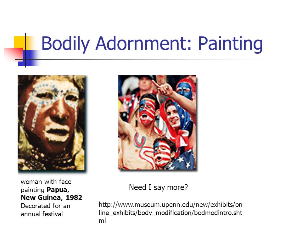 Bodily Adornment: Painting woman with face painting Papua, New Guinea, 1982 Decorated for an annual festival Need I say more? http://www.museum.upenn.