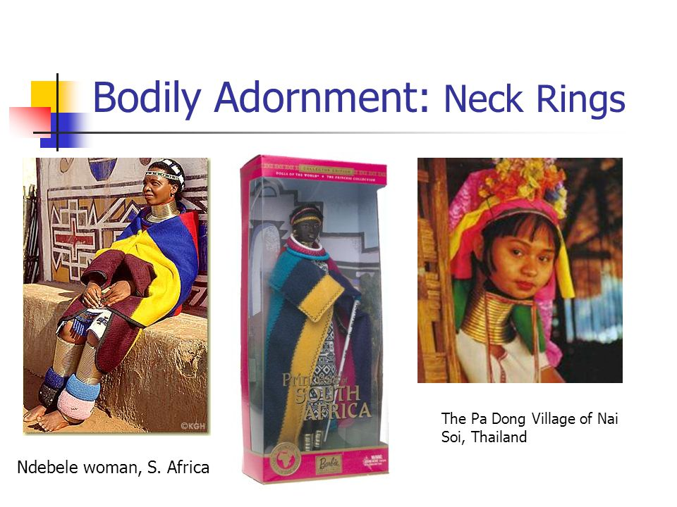 Bodily Adornment: Neck Rings Ndebele woman, S. Africa The Pa Dong Village of Nai Soi, Thailand