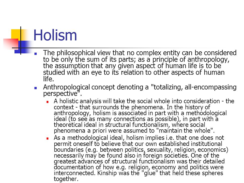 Holism The philosophical view that no complex entity can be considered to be only the sum of its parts; as a principle of anthropology, the assumption