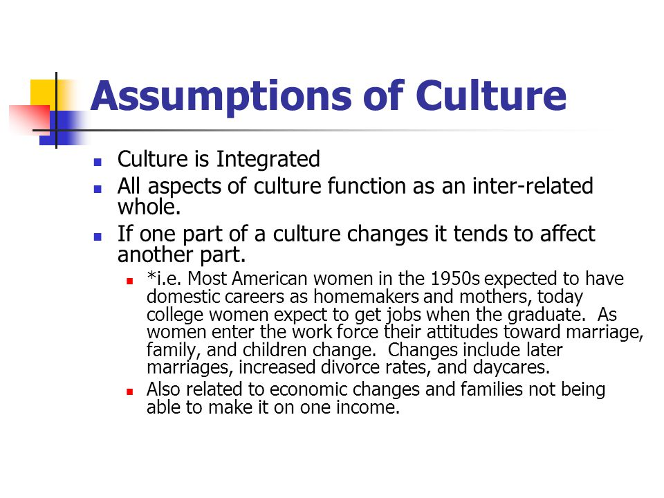 Assumptions of Culture Culture is Integrated All aspects of culture function as an inter-related whole. If one part of a culture changes it tends to a