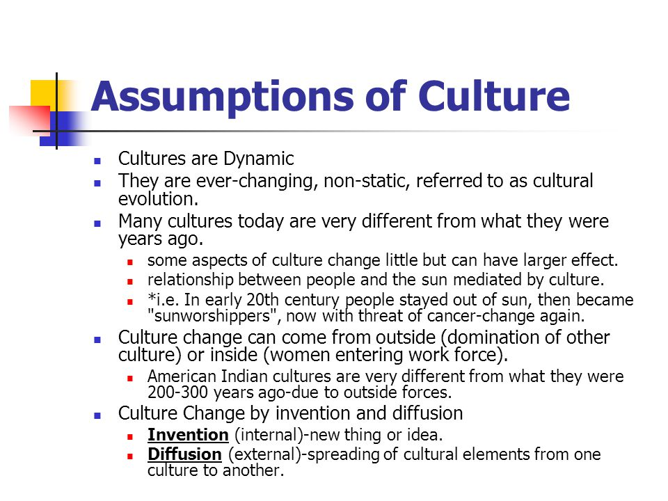 Assumptions of Culture Cultures are Dynamic They are ever-changing, non-static, referred to as cultural evolution. Many cultures today are very differ