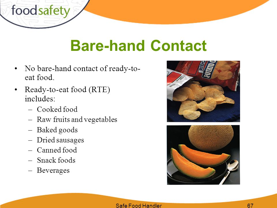 Safe Food Handler67 Bare-hand Contact No bare-hand contact of ready-to- eat food. Ready-to-eat food (RTE) includes: –Cooked food –Raw fruits and veget