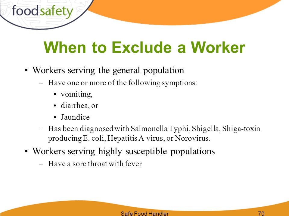 Safe Food Handler70 When to Exclude a Worker Workers serving the general population –Have one or more of the following symptions: vomiting, diarrhea,