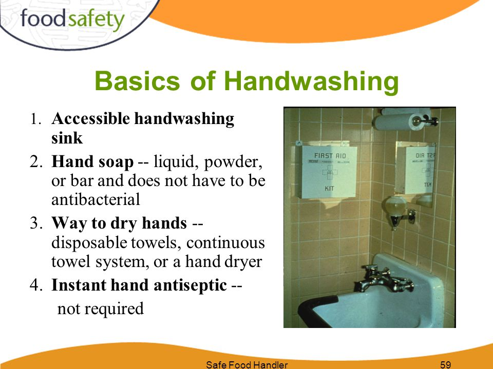 Safe Food Handler59 Basics of Handwashing 1. Accessible handwashing sink 2.Hand soap -- liquid, powder, or bar and does not have to be antibacterial 3