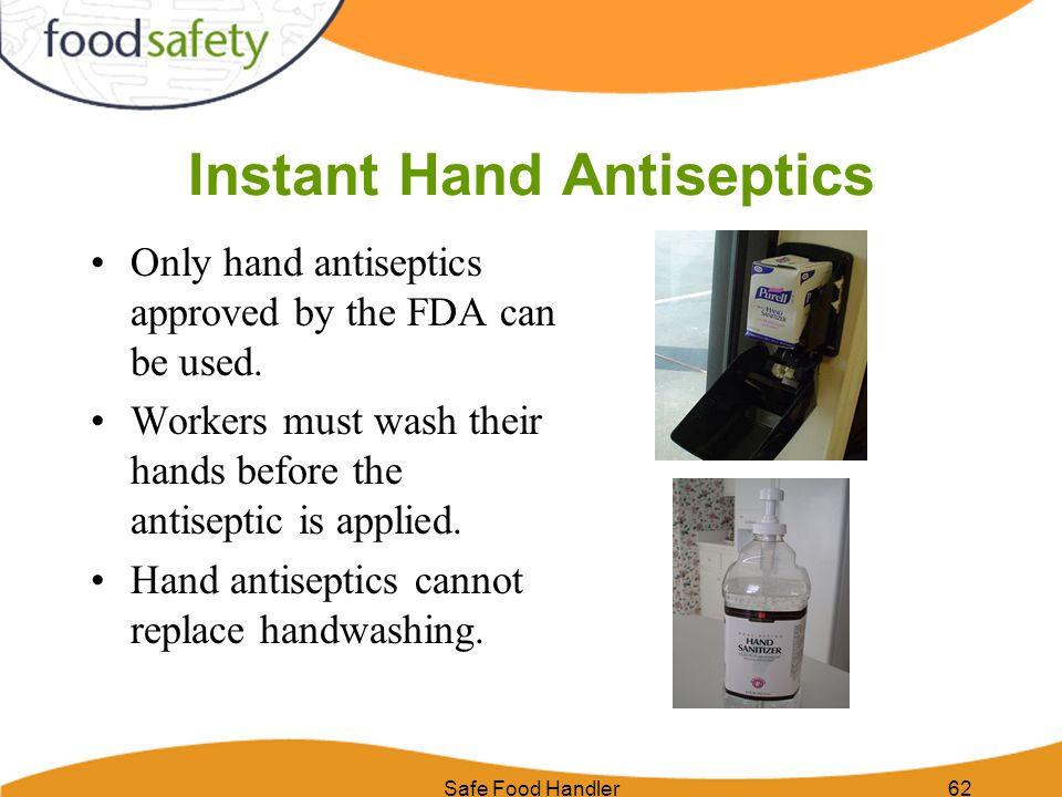 Safe Food Handler62 Instant Hand Antiseptics Only hand antiseptics approved by the FDA can be used. Workers must wash their hands before the antisepti