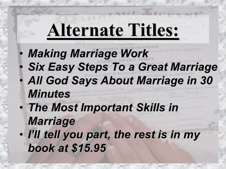 Alternate Titles: Making Marriage WorkMaking Marriage Work Six Easy Steps To a Great MarriageSix Easy Steps To a Great Marriage All God Says About Marriage in 30 MinutesAll God Says About Marriage in 30 Minutes The Most Important Skills in MarriageThe Most Important Skills in Marriage Ill tell you part, the rest is in my book at $15.95Ill tell you part, the rest is in my book at $15.95