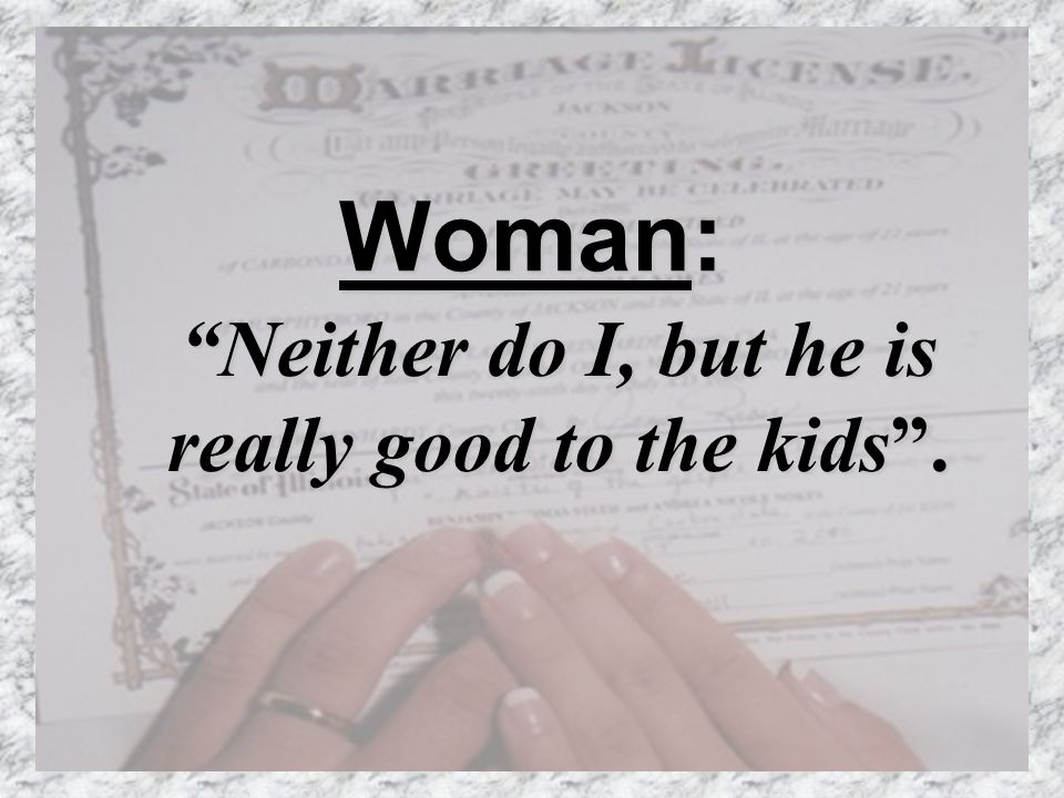 Woman: Neither do I, but he is really good to the kids.