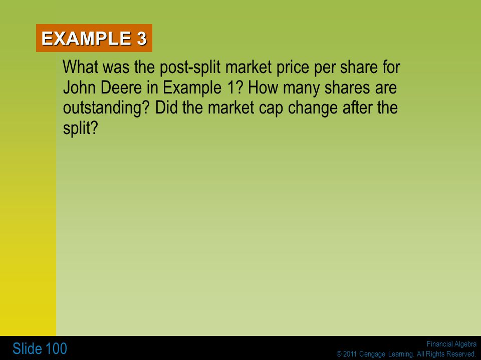 Financial Algebra © 2011 Cengage Learning. All Rights Reserved. Slide 100 EXAMPLE 3 What was the post-split market price per share for John Deere in E
