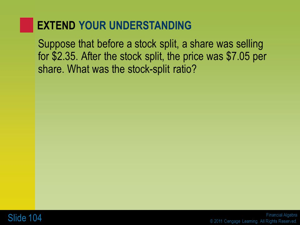 Financial Algebra © 2011 Cengage Learning. All Rights Reserved. Slide 104 Suppose that before a stock split, a share was selling for $2.35. After the