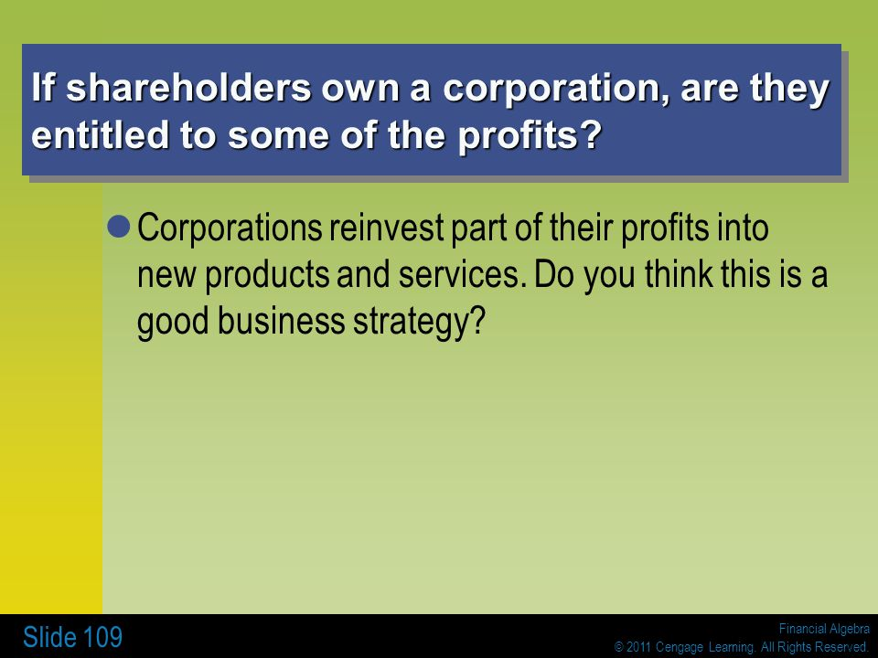 Financial Algebra © 2011 Cengage Learning. All Rights Reserved. Slide 109 If shareholders own a corporation, are they entitled to some of the profits?