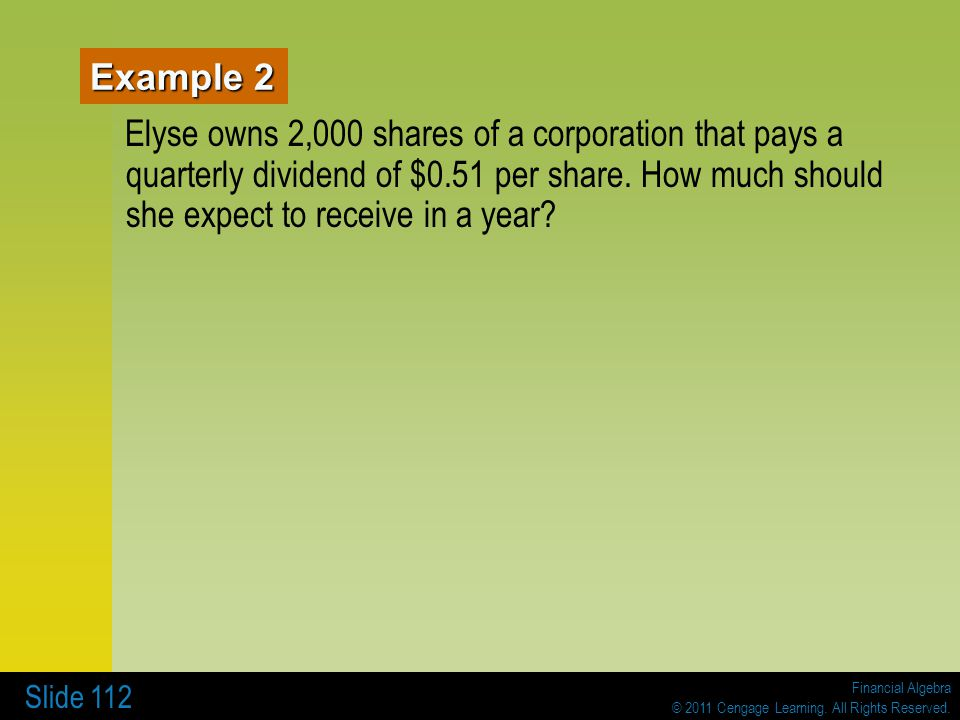 Financial Algebra © 2011 Cengage Learning. All Rights Reserved. Slide 112 Example 2 Elyse owns 2,000 shares of a corporation that pays a quarterly div