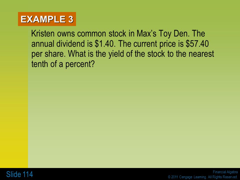 Financial Algebra © 2011 Cengage Learning. All Rights Reserved. Slide 114 EXAMPLE 3 Kristen owns common stock in Maxs Toy Den. The annual dividend is