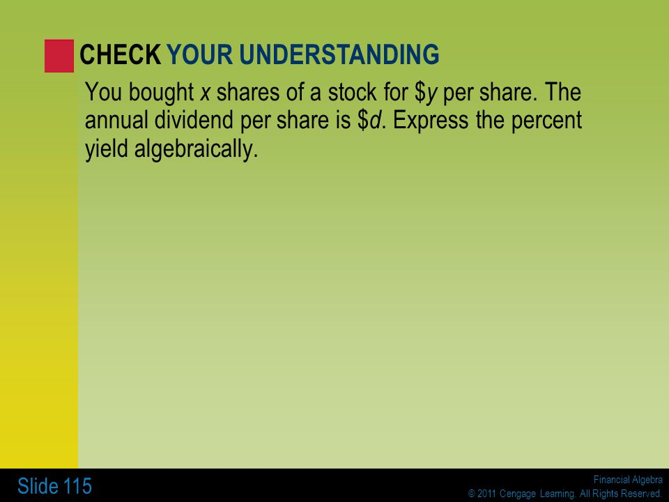 Financial Algebra © 2011 Cengage Learning. All Rights Reserved. Slide 115 You bought x shares of a stock for $ y per share. The annual dividend per sh