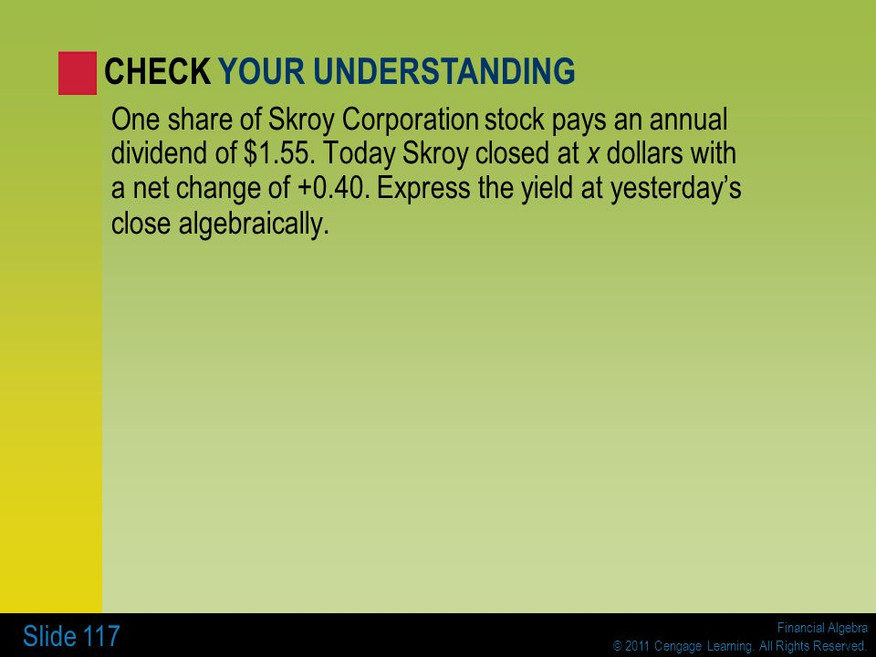 Financial Algebra © 2011 Cengage Learning. All Rights Reserved. Slide 117 One share of Skroy Corporation stock pays an annual dividend of $1.55. Today