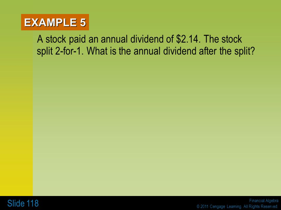 Financial Algebra © 2011 Cengage Learning. All Rights Reserved. Slide 118 EXAMPLE 5 A stock paid an annual dividend of $2.14. The stock split 2-for-1.