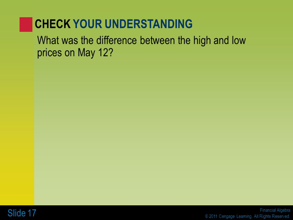 Financial Algebra © 2011 Cengage Learning. All Rights Reserved. Slide 17 What was the difference between the high and low prices on May 12? CHECK YOUR