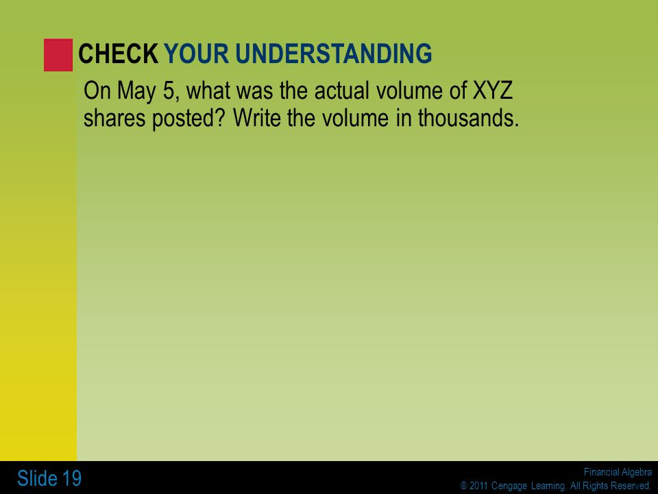 Financial Algebra © 2011 Cengage Learning. All Rights Reserved. Slide 19 On May 5, what was the actual volume of XYZ shares posted? Write the volume i