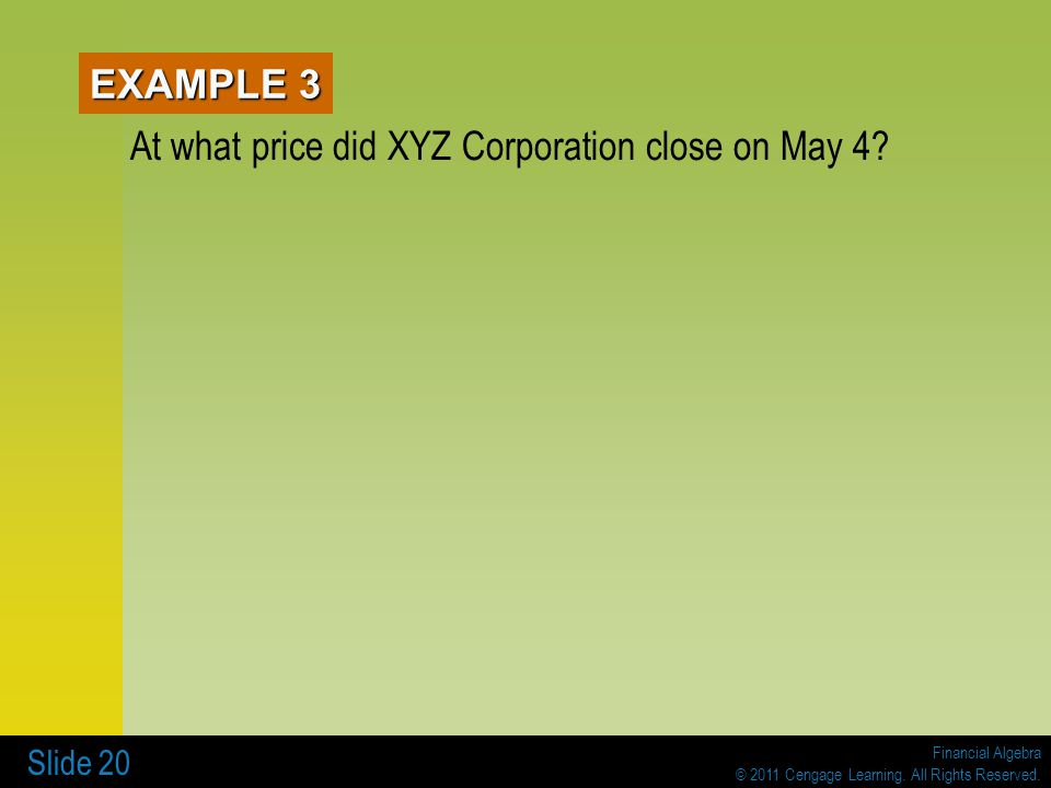 Financial Algebra © 2011 Cengage Learning. All Rights Reserved. Slide 20 EXAMPLE 3 At what price did XYZ Corporation close on May 4?