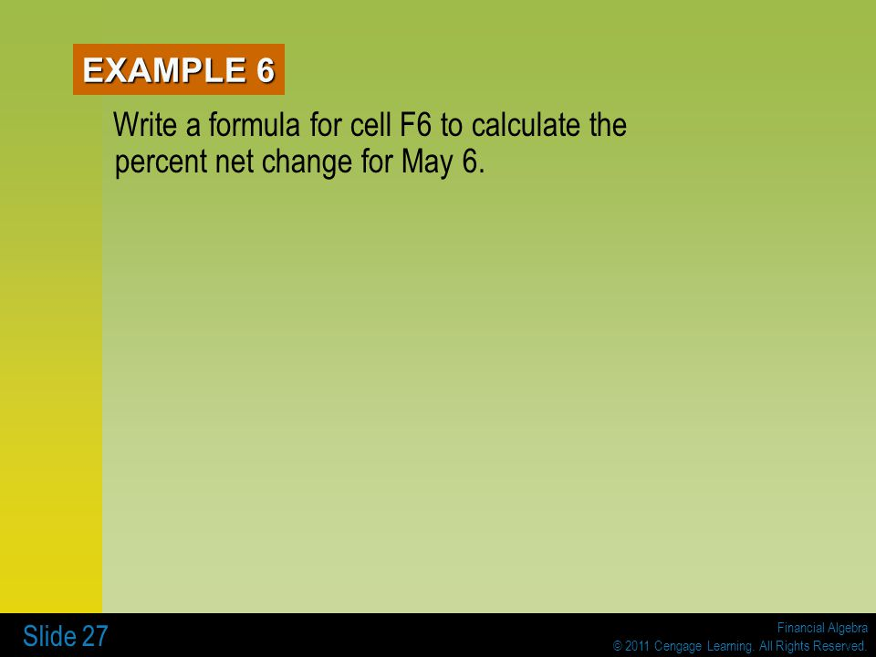 Financial Algebra © 2011 Cengage Learning. All Rights Reserved. Slide 27 Write a formula for cell F6 to calculate the percent net change for May 6. EX