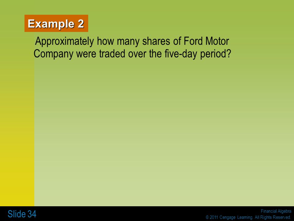Financial Algebra © 2011 Cengage Learning. All Rights Reserved. Slide 34 Example 2 Approximately how many shares of Ford Motor Company were traded ove