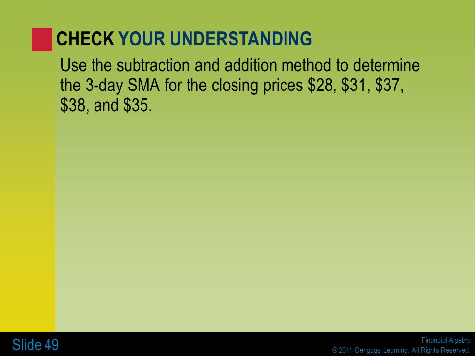Financial Algebra © 2011 Cengage Learning. All Rights Reserved. Slide 49 Use the subtraction and addition method to determine the 3-day SMA for the cl