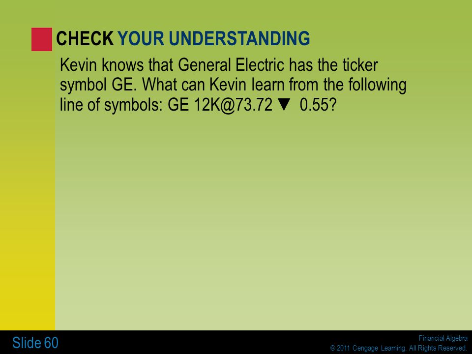Financial Algebra © 2011 Cengage Learning. All Rights Reserved. Slide 60 Kevin knows that General Electric has the ticker symbol GE. What can Kevin le