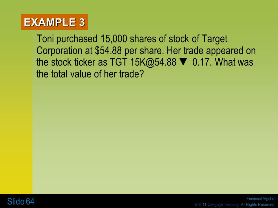 Financial Algebra © 2011 Cengage Learning. All Rights Reserved. Slide 64 EXAMPLE 3 Toni purchased 15,000 shares of stock of Target Corporation at $54.